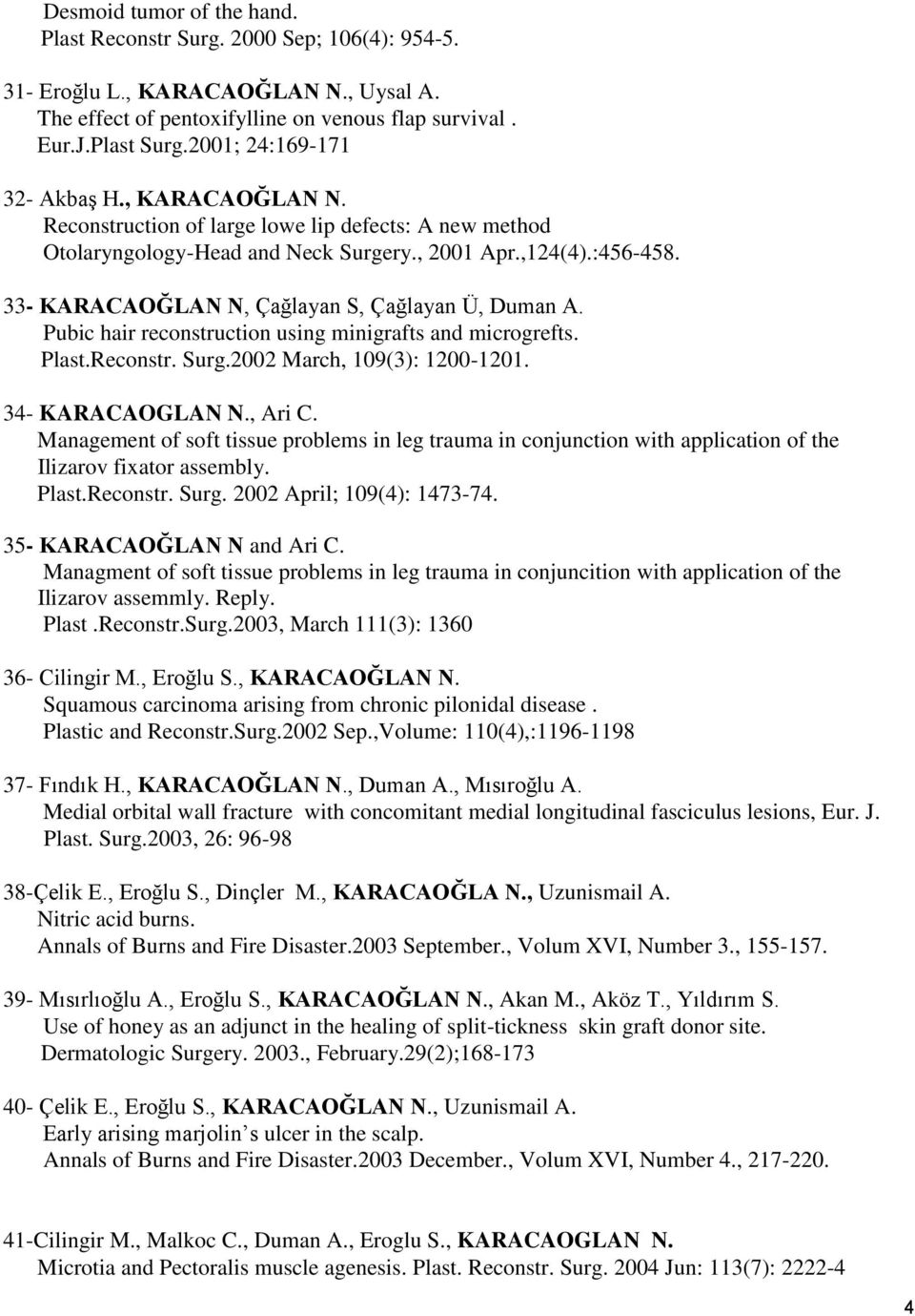 33- KARACAOĞLAN N, Çağlayan S, Çağlayan Ü, Duman A. Pubic hair reconstruction using minigrafts and microgrefts. Plast.Reconstr. Surg.2002 March, 109(3): 1200-1201. 34- KARACAOGLAN N., Ari C.