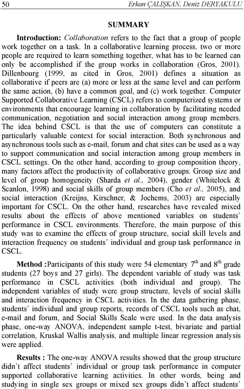 Dillenbourg (1999, as cited in Gros, 2001) defines a situation as collaborative if peers are (a) more or less at the same level and can perform the same action, (b) have a common goal, and (c) work
