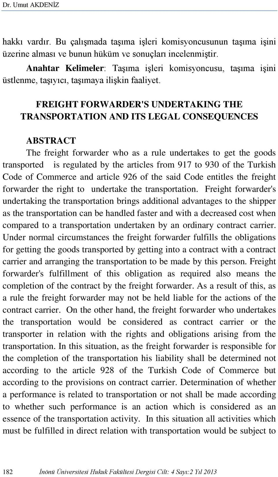 FREIGHT FORWARDER'S UNDERTAKING THE TRANSPORTATION AND ITS LEGAL CONSEQUENCES ABSTRACT The freight forwarder who as a rule undertakes to get the goods transported is regulated by the articles from