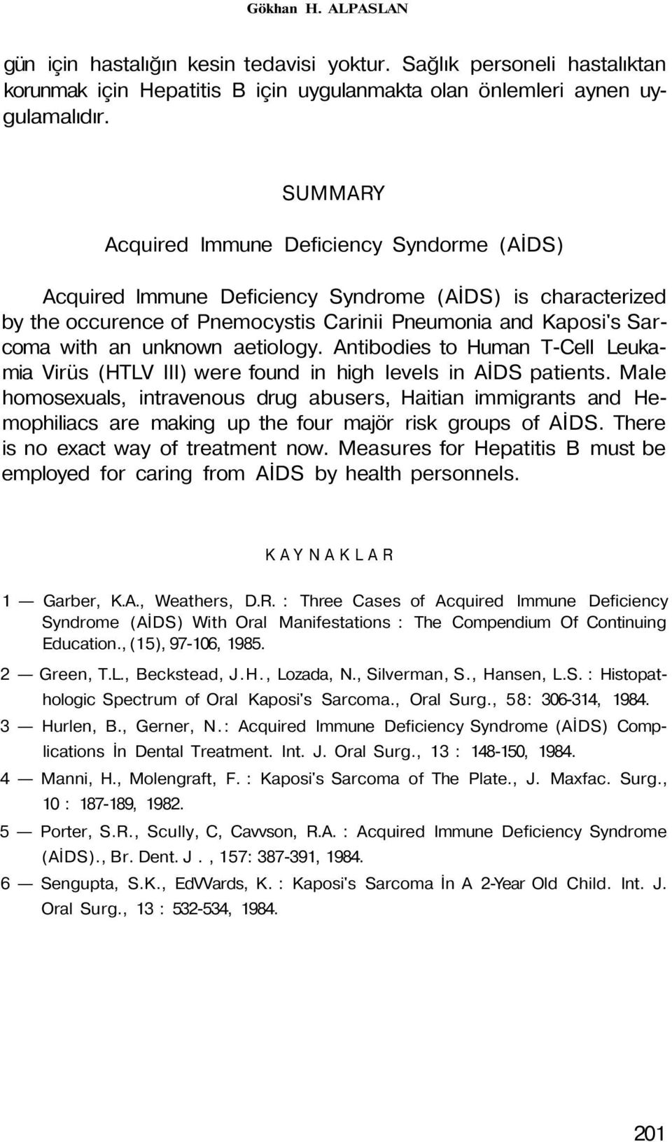 aetiology. Antibodies to Human T-Cell Leukamia Virüs (HTLV III) were found in high levels in AİDS patients.