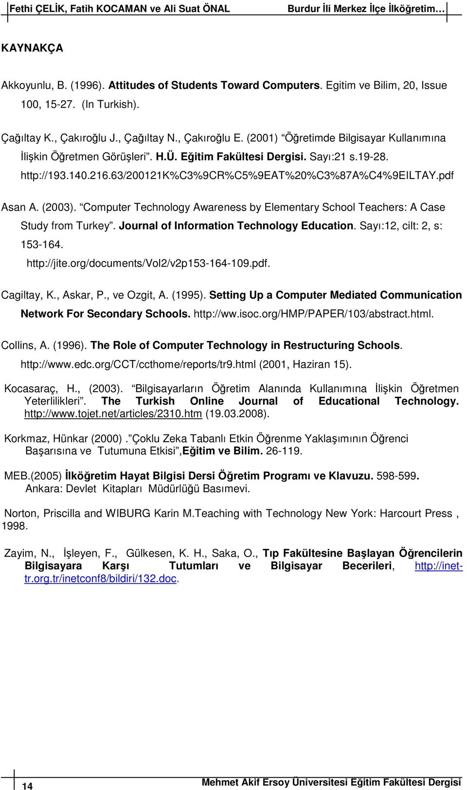 216.63/200121k%c3%9cr%c5%9eat%20%c3%87a%c4%9eiltay.pdf Asan A. (2003). Computer Technology Awareness by Elementary School Teachers: A Case Study from Turkey.