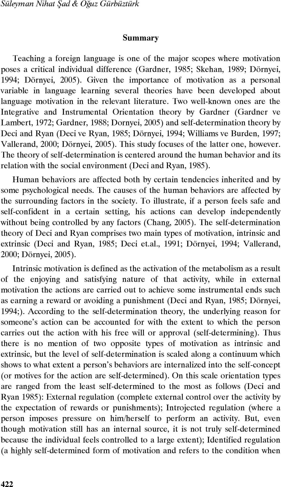 Two well-known ones are the Integrative and Instrumental Orientation theory by Gardner (Gardner ve Lambert, 1972; Gardner, 1988; Dornyei, 2005) and self-determination theory by Deci and Ryan (Deci ve