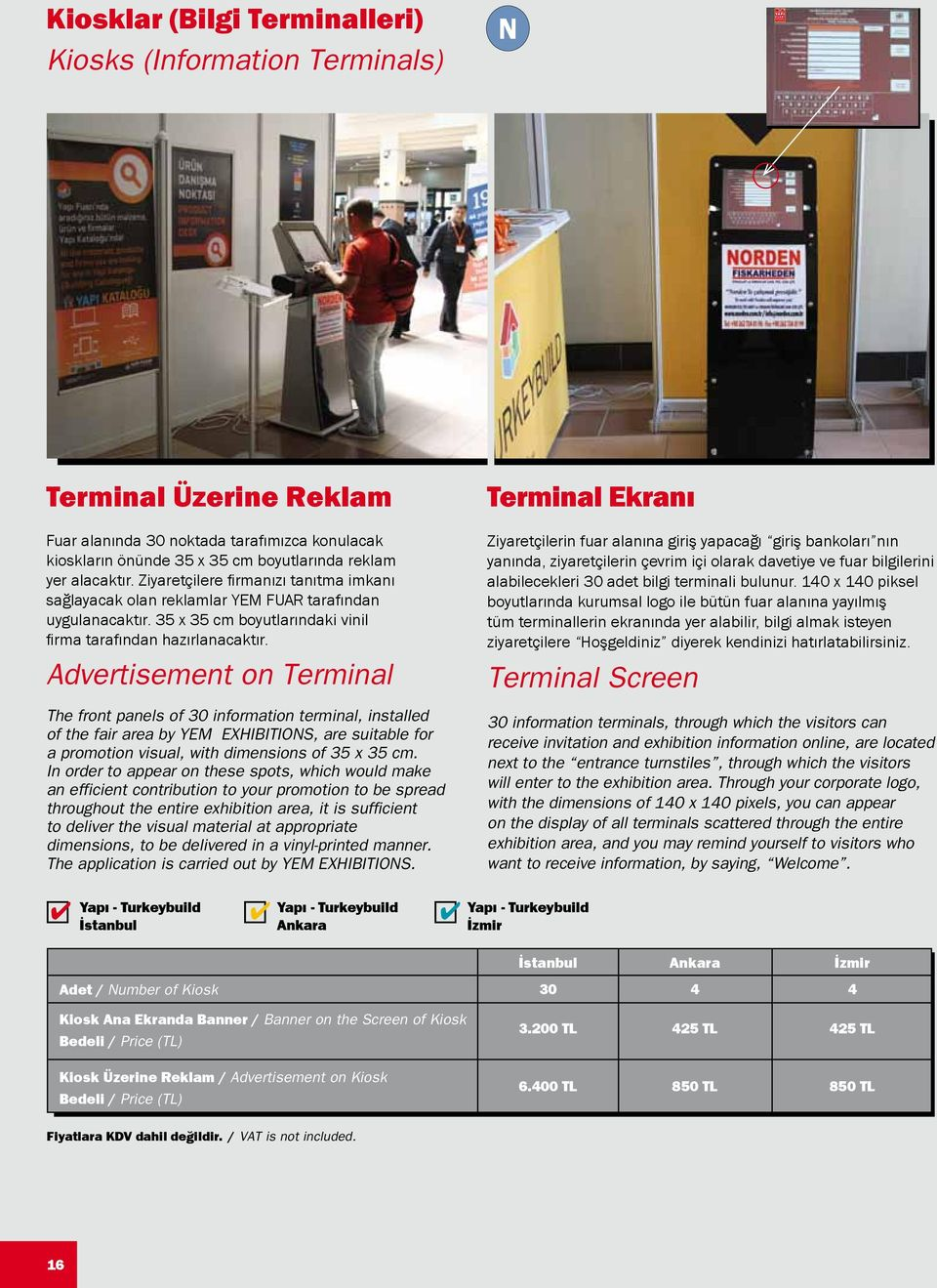 Advertisement on Terminal The front panels of 30 information terminal, installed of the fair area by YEM EXHIBITIONS, are suitable for a promotion visual, with dimensions of 35 x 35 cm.