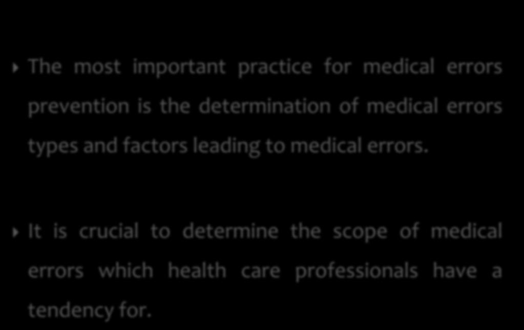The most important practice for medical errors prevention is the determination of medical errors types and factors leading